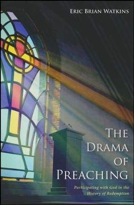 The Drama of Preaching: Participating with God in the History of Redemption  -     By: Eric Brian Watkins