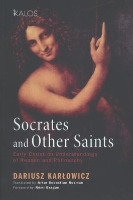 Socrates and Other Saints: Early Christian Understandings of Reason and Philosophy  -     By: Darius Karlowicz