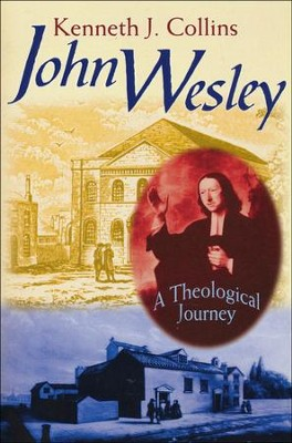 John Wesley: A Theological Journey   -     By: Kenneth J. Collins
