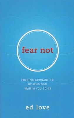 Fear Not: Finding Courage to Be Who God Wants You to Be  -     By: Ed Love