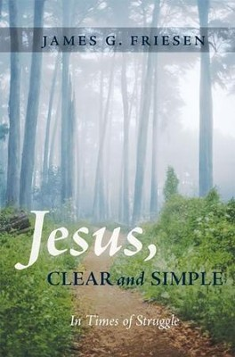 Jesus, Clear and Simple: In Times of Struggle  -     By: James G. Friesen