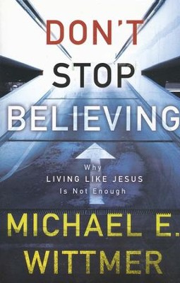 Don't Stop Believing: Why Living Like Jesus Is Not Enough  -     By: Michael E. Wittmer