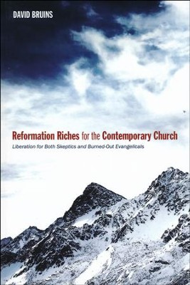 Reformation Riches for the Contemporary Church: Liberation for Both Skeptics and Burned-Out Evangelicals  -     By: David Bruins