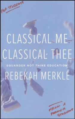 Classical Me Classical Thee: Squander Not Thine Education  -     By: Rebekah Merkle