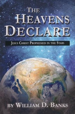 The Heavens Declare - Jesus Christ Prophesied in the Stars  -     By: Willilam D. Banks