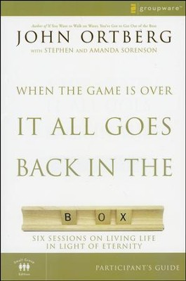 When the Game Is Over, It All Goes Back in the Box, Participant's Guide: Six Sessions on Living Life in the Light of Eternity  -     By: John Ortberg, Stephen Sorenson