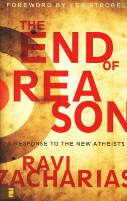 The End of Reason: A Response to the New Atheists  -     By: Ravi Zacharias