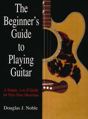 The Beginner's Guide to Playing Guitar: A Simple, A-to-Z Guide for First Time Musicians  -     By: Douglas J. Noble