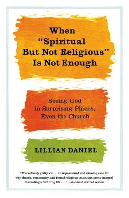 When Spiritual but Not Religious Is Not Enough: Seeing God in Surprising Places, Even the Church - eBook  -     By: Lillian Daniel