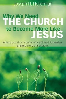 Why We Need the Church to Become More Like Jesus: Reflections about Community, Spiritual Formation, and the Story of Scripture  -     By: Joseph H. Hellerman