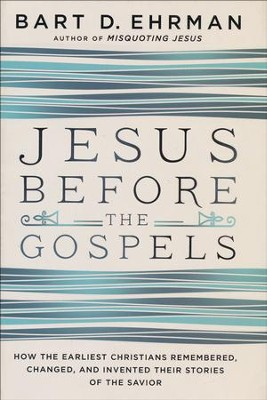 Jesus Before The Gospels: How the Earliest Christians Remembered, Changed, and Invented Their Stories of the Savior  -     By: Bart D. Ehrman