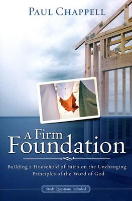 A Firm Foundation: Building a Household of Faith on the Unchanging Principles of the Word of God  -     By: Paul Chappell