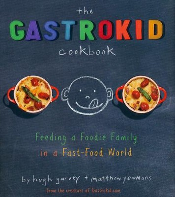 The Gastrokid Cookbook: Feeding a Foodie Family in a Fast-Food World  -     By: Matthew Yeomans, Hugh Garvey