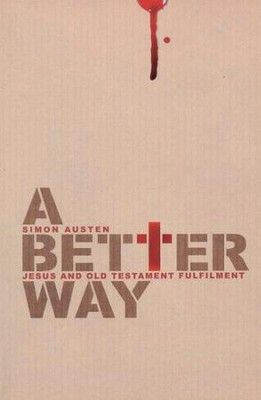 A Better Way: Jesus and Old Testament Fulfilment  -     By: Simon Austen