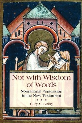 Not with Wisdom of Words: Nonrational Persuasion in the New Testament  -     By: Gary Selby