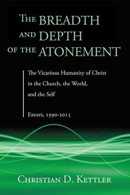 The Breadth and Depth of the Atonement: The Vicarious Humanity of Christ in the Church, the World, and the Self: Essays, 1990-2015  -     By: Christian D. Kettler