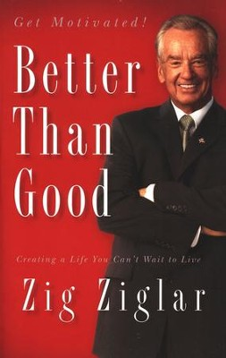 Better Than Good: Creating a Life You Can't Wait to Live  -     By: Zig Ziglar