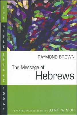 The Message of Hebrews: The Bible Speaks Today [BST]   -     Edited By: John Stott     By: Raymond Brown