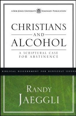 Christians and Alcohol: A Scriptural Case for Abstinence  -     By: Randy Jaeggli