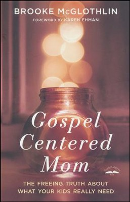 Gospel-Centered Mom: The Freeing Truth About What Your Kids Really Need  -     By: Brooke McGlothlin