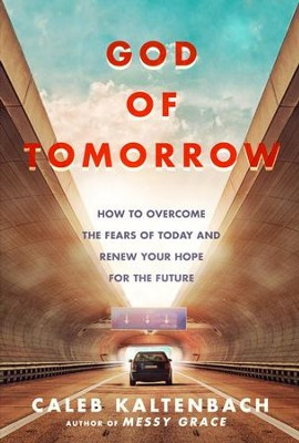 God of Tomorrow: How to Overcome the Fears of Today and Renew Your Hope for the Future  -     By: Caleb W. Kaltenbach
