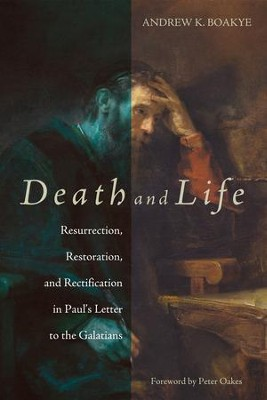 Death and Life: Resurrection, Restoration, and Rectification in Paul's Letter to the Galatians  -     By: Andrew K. Boakye
