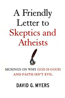 Friendly Letter to Skeptics and Atheists: musings on Why God is Good and Faith Isn't Evil  -     By: David G. Myers