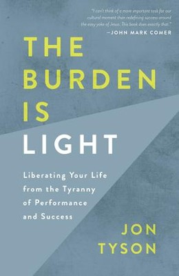 The Burden Is Light: Liberating Your Life from the Tyranny of Performance and Success  -     By: Jon Tyson