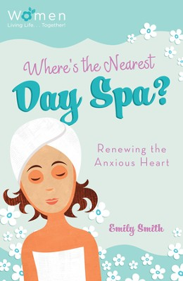 Where's the Nearest Day Spa?: Renewing the Anxious Heart - eBook  -     By: Emily Smith