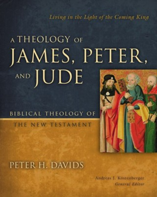 A Theology of James, Peter, and Jude: Living in the Light of the Coming King  -     By: Peter H. Davids, Andreas J. Kostenberger