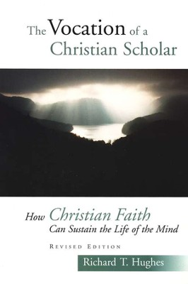 The Vocation of a Christian Scholar: Or How Christian Life Can Sustain the Life of the Mind, 2d, ed.  -     By: Richard T. Hughes