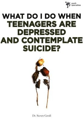 What Do I Do When Teenagers are Depressed and Contemplate Suicide?  -     By: Steve Gerali