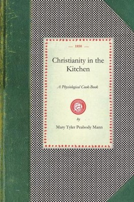 Christianity in the Kitchen A Physiological Cook-Book  -     By: Mary Tyler Peabody Mann