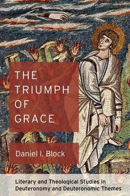The Triumph of Grace: Literary and Theological Studies in Deuteronomy and Deuteronomic Themes  -     By: Daniel I. Block