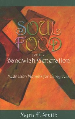 Soul Food for the Sandwich Generation:Meditation Morsels for Caregivers  -     By: Myra Smith