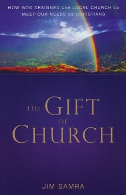 The Gift of Church: How God Designed the Local Church   to Meet Our Needs As Christians  -     By: Jim Samra