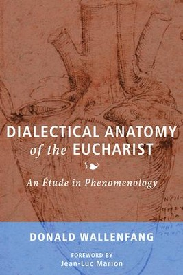 Dialectical Anatomy of the Eucharist: An Etude in Phenomenology  -     By: Donald Wallenfang