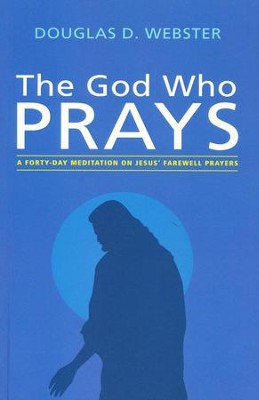 The God Who Prays: A Forty Day Meditation on Jesus' Farewell Prayers  -     By: Douglas D. Webster