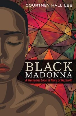 Black Madonna: A Womanist Look at Mary of Nazareth  -     By: Courtney Hall Lee