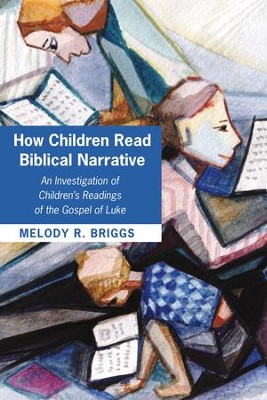 How Children Read Biblical Narrative: An Investigation of Children's Readings of the Gospel of Luke  -     By: Melody R. Briggs