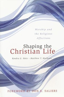 Shaping the Christian Life: Worship and Religious Affections  -     By: Kendra G. Holtz, Matthew T. Matthews