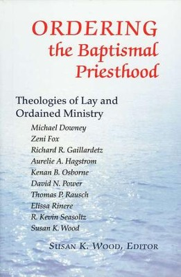 Ordering the Baptismal Priesthood: Theologies of Lay and Ordained Ministry  -     Edited By: Susan K. Wood     By: Various Contributors