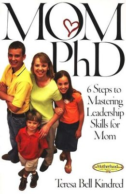 Mom PhD: 6 Steps to Mastering Leadership Skills for Mom   -     By: Teresa Bell Kindred