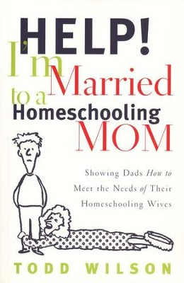 Help!  I'm Married to a Homeschooling Mom                          -     By: Todd Wilson