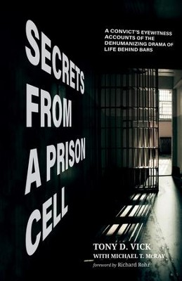 Secrets from a Prison Cell: A Convict's Eyewitness Accounts of the Dehumanizing Drama of Life Behind Bars  -     By: Tony D. Vick, Michael T. McRay