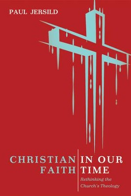 Christian Faith in Our Time: Rethinking the Church's Theology  -     By: Paul Jersild
