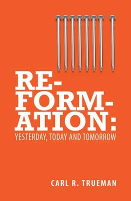Reformation: Yesterday, Today and Tomorrow - eBook  -     By: Carl R. Trueman