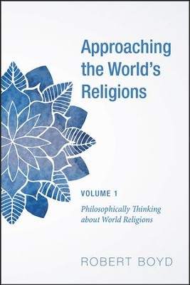 Approaching the World's Religions, Volume 1: Philosophically Thinking about World Religions  -     By: Robert Boyd