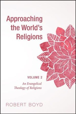 Approaching the World's Religions, Volume 2: An Evangelical Theology of Religions  -     By: Robert Boyd