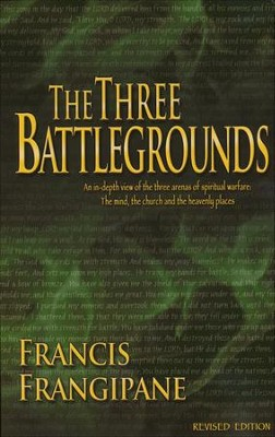 The Three Battlegrounds: An In-Depth View of the Three Arenas of Spirtual Warfare: The Mind, the Church/Heaven  -     By: Francis Frangipane